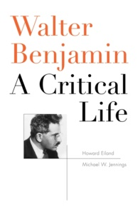 Howard Eiland und Michael W. Jennings: Walter Benjamin - A Critical Life (Harvard University Press/Belknap Press, 2014)