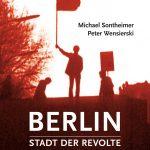 Michael Sontheimer und Peter Wensierski: Berlin – Stadt der Revolte (Ch. Links Verlag, 2018)