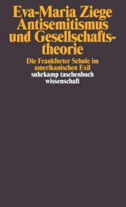 Eva-Maria Ziege: Antisemitsísmus und Gesellschaftstheorie (Suhrkamp, 2009)